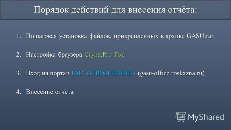 Порядок действий для внесения отчёта: 1. Пошаговая установка файлов, прикрепленных в архиве GASU.rar 2. Настройка браузера CryptoPro Fox 3. Вход на портал ГАС «УПРАВЛЕНИЕ» (gasu-office.roskazna.ru) 4. Внесение отчёта