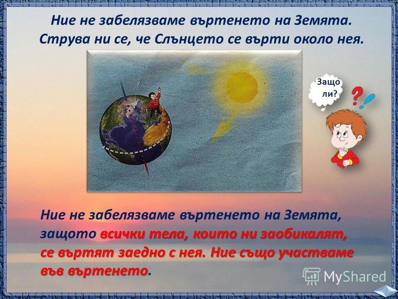 Ние не забелязваме въртенето на Земята. Струва ни се, че Слънцето се върти около нея. Защо ли? всички тела, които ни заобикалят, Ние не забелязваме въртенето на Земята, защото всички тела, които ни заобикалят, се въртят заедно с нея. Ние също участва