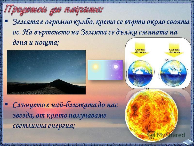 Земята е огромно кълбо, което се върти около своята ос. На въртенето на Земята се дължи смяната на деня и нощта; Слънцето е най-близката до нас звезда, от която получаваме светлинна енергия;
