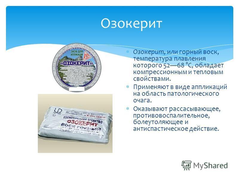 Озокерит Озокерит, или горный воск, температура плавления которого 5268 °С, обладает компрессионным и тепловым свойствами. Применяют в виде аппликаций на область патологического очага. Оказывают рассасывающее, противовоспалительное, болеутоляющее и а