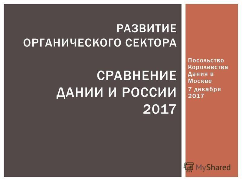 Посольство Королевства Дания в Москве 7 декабря 2017 РАЗВИТИЕ ОРГАНИЧЕСКОГО СЕКТОРА СРАВНЕНИЕ ДАНИИ И РОССИИ 2017