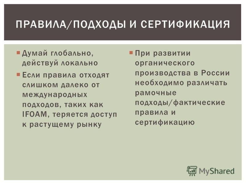 Думай глобально, действуй локально Если правила отходят слишком далеко от международных подходов, таких как IFOAM, теряется доступ к растущему рынку При развитии органического производства в России необходимо различать рамочные подходы/фактические пр