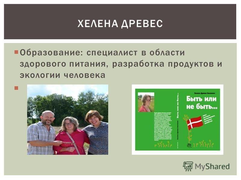 ХЕЛЕНА ДРЕВЕС Образование: специалист в области здорового питания, разработка продуктов и экологии человека