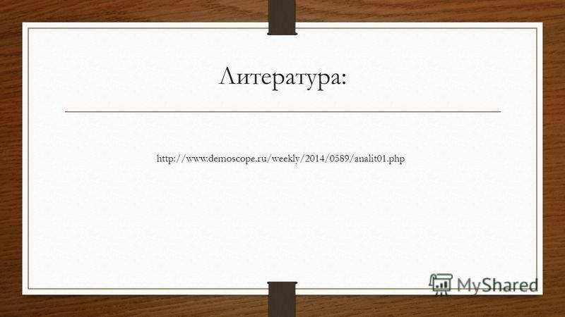 Литература: http://www.demoscope.ru/weekly/2014/0589/analit01.php