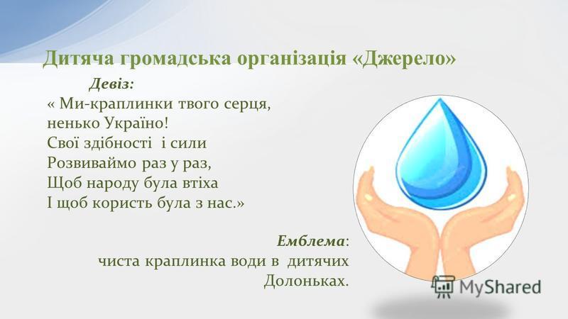 Дитяча громадська організація «Джерело» Девіз: « Ми-краплинки твого серця, ненько Україно! Свої здібності і сили Розвиваймо раз у раз, Щоб народу була втіха І щоб користь була з нас.» Емблема : чиста краплинка води в дитячих Долоньках.
