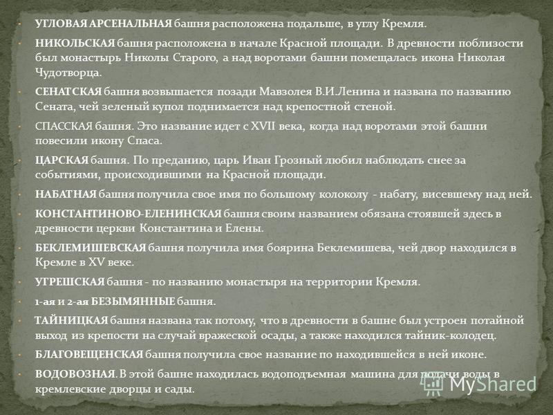 УГЛОВАЯ АРСЕНАЛЬНАЯ башня расположена подальше, в углу Кремля. НИКОЛЬСКАЯ башня расположена в начале Красной площади. В древности поблизости был монастырь Николы Старого, а над воротами башни помещалась икона Николая Чудотворца. СЕНАТСКАЯ башня возвы
