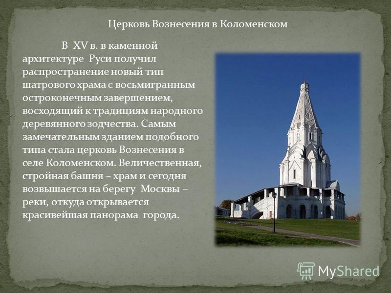 В XV в. в каменной архитектуре Руси получил распространение новый тип шатрового храма с восьмигранным остроконечным завершением, восходящий к традициям народного деревянного зодчества. Самым замечательным зданием подобного типа стала церковь Вознесен