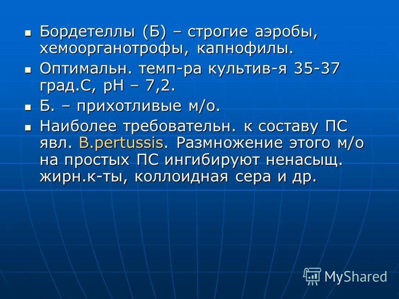 Бордетеллы (Б) – строгие аэробы, хемоорганотрофы, капнофилы. Бордетеллы (Б) – строгие аэробы, хемоорганотрофы, капнофилы. Оптимальн. темп-ра культив-я 35-37 град.С, рН – 7,2. Оптимальн. темп-ра культив-я 35-37 град.С, рН – 7,2. Б. – прихотливые м/о.