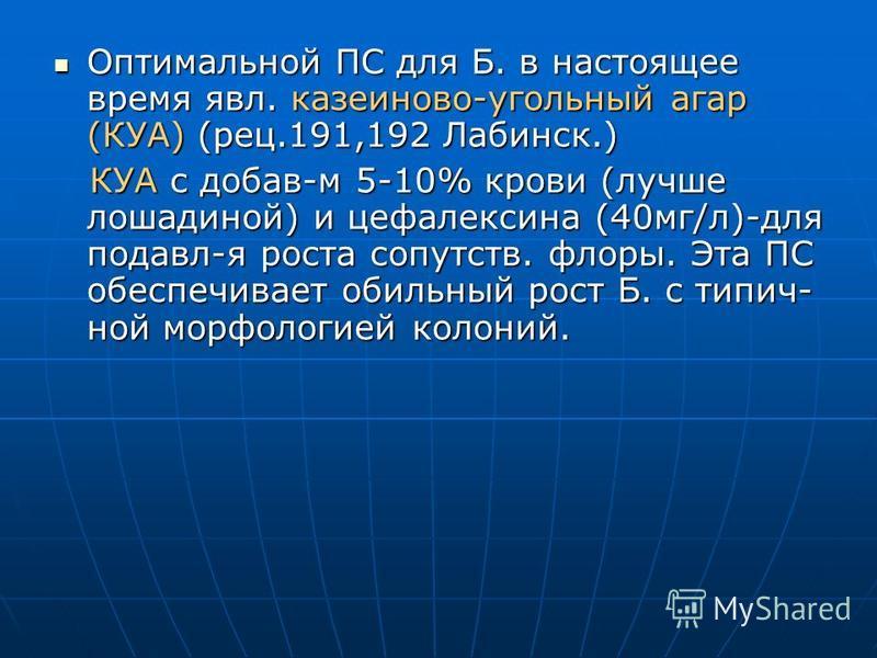 Оптимальной ПС для Б. в настоящее время явл. казеиново-угольный агар (КУА) (рец.191,192 Лабинск.) Оптимальной ПС для Б. в настоящее время явл. казеиново-угольный агар (КУА) (рец.191,192 Лабинск.) КУА с добавьь-м 5-10% крови (лучше лошадиной) и цефале