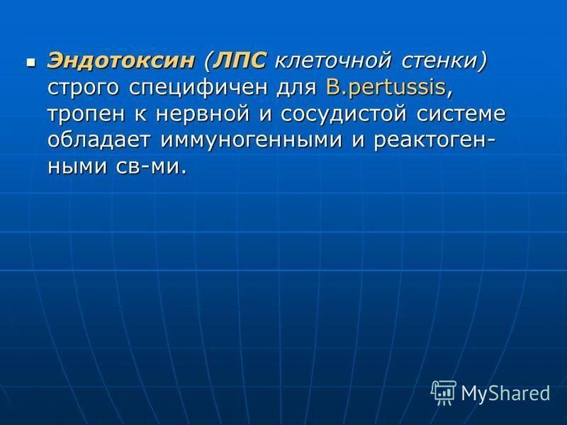 Эндотоксин (ЛПС клеточной стенки) строго специфичен для B.pertussis, тропен к нервной и сосудистой системе обладает иммуногенными и реактоген- ными св-ми. Эндотоксин (ЛПС клеточной стенки) строго специфичен для B.pertussis, тропен к нервной и сосудис