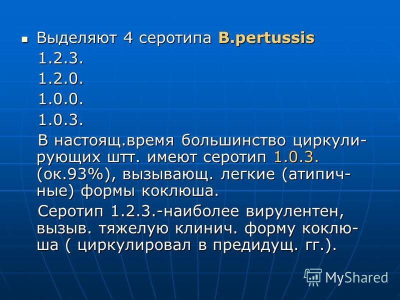 Выделяют 4 серотипа B.pertussis Выделяют 4 серотипа B.pertussis 1.2.3. 1.2.3. 1.2.0. 1.2.0. 1.0.0. 1.0.0. 1.0.3. 1.0.3. В настоящ.время большинство циркули- рующих штт. имеют серотип 1.0.3. (ок.93%), вызывающ. легкие (атипич- ные) формы коклюша. В на