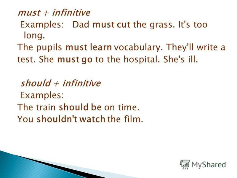 must + infinitive Examples: Dad must cut the grass. It's too long. The pupils must learn vocabulary. They'll write a test. She must go to the hospital. She's ill. should + infinitive Examples: The train should be on time. You shouldn't watch the film