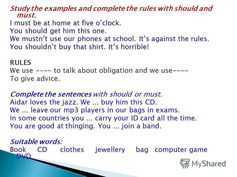 Study the examples and complete the rules with should and must. I must be at home at five oclock. You should get him this one. We mustnt use our phones at school. Its against the rules. You shouldnt buy that shirt. Its horrible! RULES We use ---- to