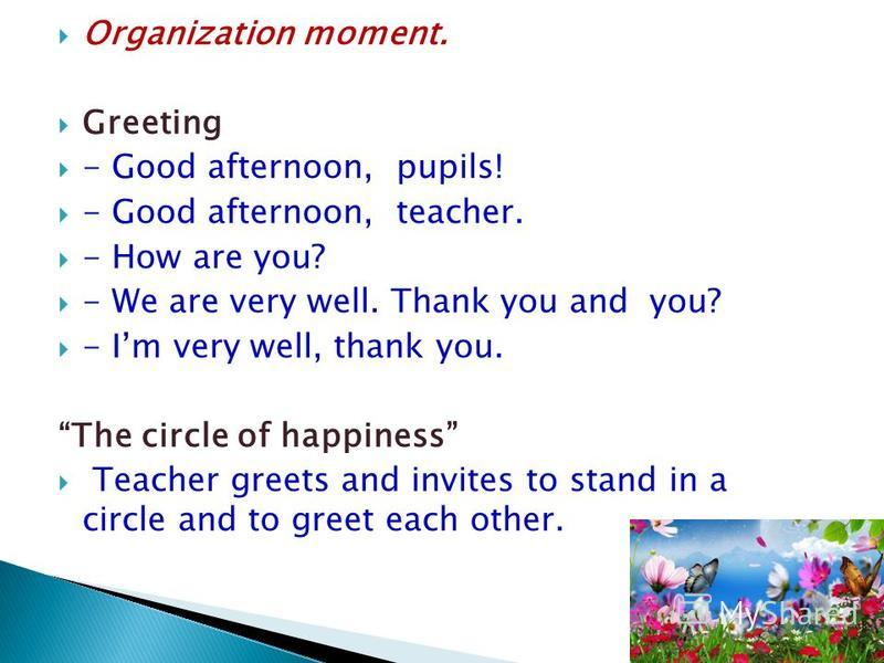 Organization moment. Greeting - Good afternoon, pupils! - Good afternoon, teacher. - How are you? - We are very well. Thank you and you? - Im very well, thank you. The circle of happiness Teacher greets and invites to stand in a circle and to greet e