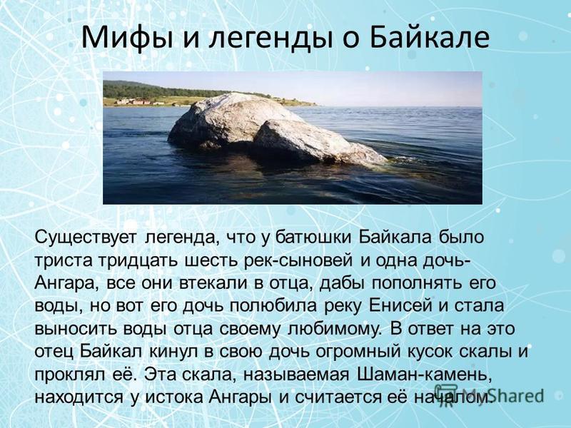 Мифы и легенды о Байкале Существует легенда, что у батюшки Байкала было триста тридцать шесть рек-сыновей и одна дочь- Ангара, все они втекали в отца, дабы пополнять его воды, но вот его дочь полюбила реку Енисей и стала выносить воды отца своему люб