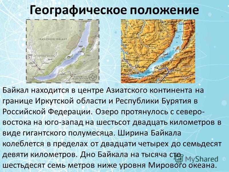 Географическое положение Байкал находится в центре Азиатского континента на границе Иркутской области и Республики Бурятия в Российской Федерации. Озеро протянулось с северо- востока на юго-запад на шестьсот двадцать километров в виде гигантского пол