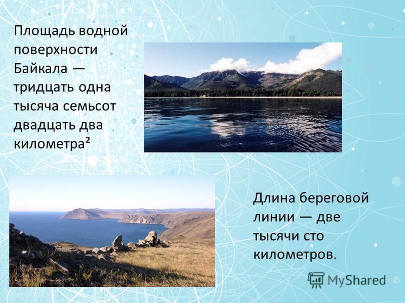 Площадь водной поверхности Байкала тридцать одна тысяча семьсот двадцать два километра² Длина береговой линии две тысячи сто километров.