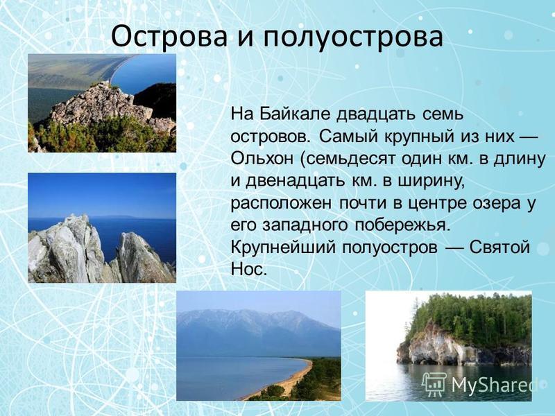 Острова и полуострова На Байкале двадцать семь островов. Самый крупный из них Ольхон (семьдесят один км. в длину и двенадцать км. в ширину, расположен почти в центре озера у его западного побережья. Крупнейший полуостров Святой Нос.