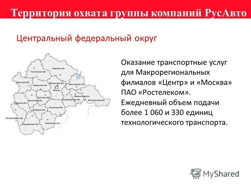 Территория охвата группы компаний Рус Авто Центральный федеральный округ Оказание транспортные услуг для Макрорегиональных филиалов «Центр» и «Москва» ПАО «Ростелеком». Ежедневный объем подачи более 1 060 и 330 единиц технологического транспорта.
