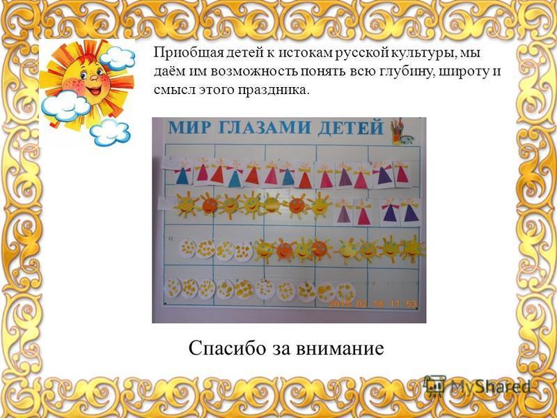 Приобщая детей к истокам русской культуры, мы даём им возможность понять всю глубину, широту и смысл этого праздника. Спасибо за внимание