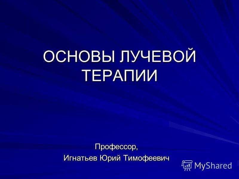 ОСНОВЫ ЛУЧЕВОЙ ТЕРАПИИ Профессор, Игнатьев Юрий Тимофеевич