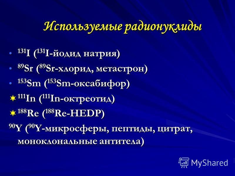 Используемые радионуклиды 131 I ( 131 I-йодид натрия) 131 I ( 131 I-йодид натрия) 89 Sr ( 89 Sr-хлорид, метастрон) 89 Sr ( 89 Sr-хлорид, метастрон) 153 Sm ( 153 Sm-оксабифор) 153 Sm ( 153 Sm-оксабифор) 111 In ( 111 In-октреотид) 111 In ( 111 In-октре