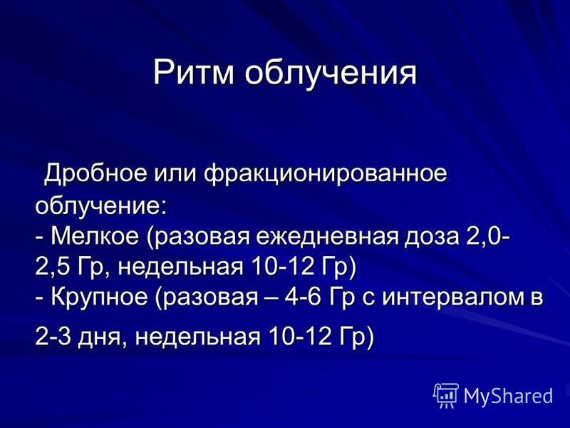 Ритм облучения Дробное или фракционированное облучение: - Мелкое (разовая ежедневная доза 2,0- 2,5 Гр, недельная 10-12 Гр) - Крупное (разовая – 4-6 Гр с интервалом в 2-3 дня, недельная 10-12 Гр) Дробное или фракционированное облучение: - Мелкое (разо