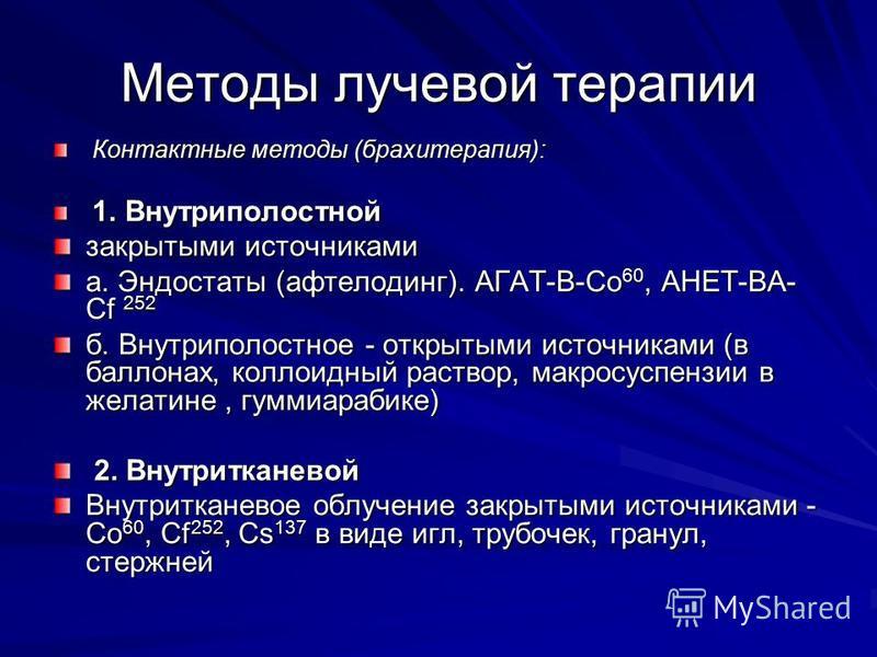 Методы лучевой терапии Контактные методы (брахитерапия): Контактные методы (брахитерапия): 1. Внутриполостной 1. Внутриполостной закрытыми источниками а. Эндостаты (афтелодинг). АГАТ-В-Со 60, АНЕТ-ВА- Сf 252 б. Внутриполостное - открытыми источниками