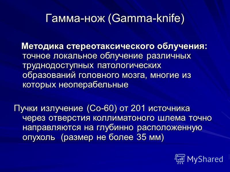 Гамма-нож (Gamma-knife) Методика стереотаксического облучения: точное локальное облучение различных труднодоступных патологических образований головного мозга, многие из которых неоперабельные Методика стереотаксического облучения: точное локальное о