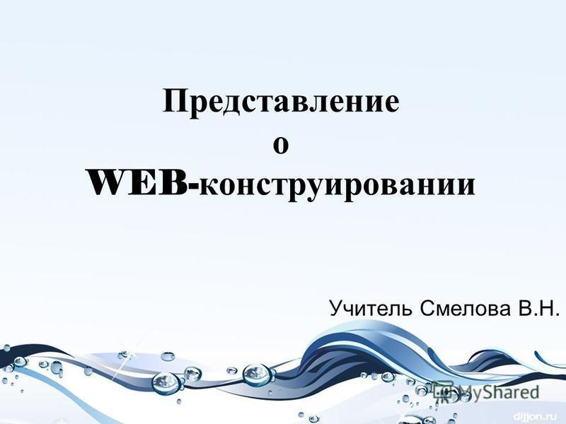 Представление о WEB- конструировании Учитель Смелова В.Н.