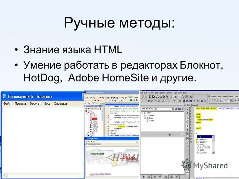 Ручные методы: Знание языка HTML Умение работать в редакторах Блокнот, HotDog, Adobe HomeSite и другие.
