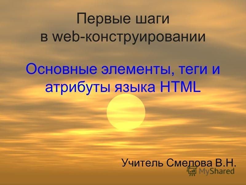 Первые шаги в web-конструировании Учитель Смелова В.Н. Основные элементы, теги и атрибуты языка HTML