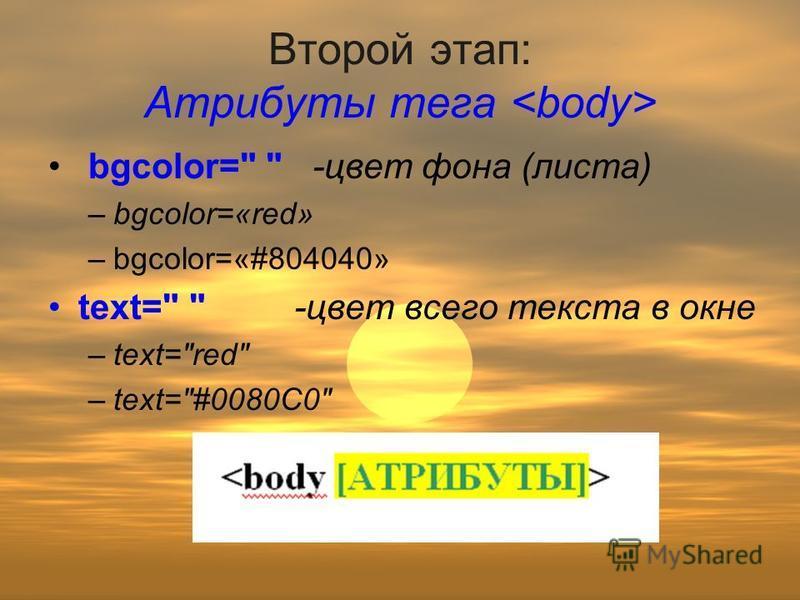 Второй этап: Атрибуты тега <body> bgcolor=  -цвет фона (листа) –b–bgcolor=«red» –b–bgcolor=«#804040» text=  -цвет всего текста в окне –t–text=red –t–text=#0080C0