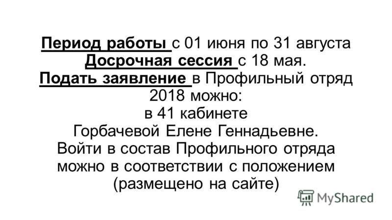 Период работы с 01 июня по 31 августа Досрочная сессия с 18 мая. Подать заявление в Профильный отряд 2018 можно: в 41 кабинете Горбачевой Елене Геннадьевне. Войти в состав Профильного отряда можно в соответствии с положением (размещено на сайте)