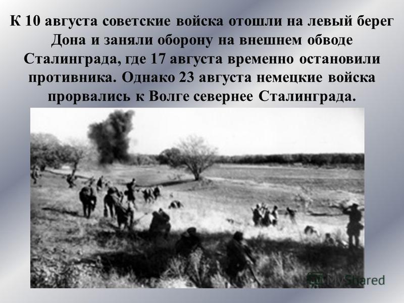 К 10 августа советские войска отошли на левый берег Дона и заняли оборону на внешнем обводе Сталинграда, где 17 августа временно остановили противника. Однако 23 августа немецкие войска прорвались к Волге севернее Сталинграда.