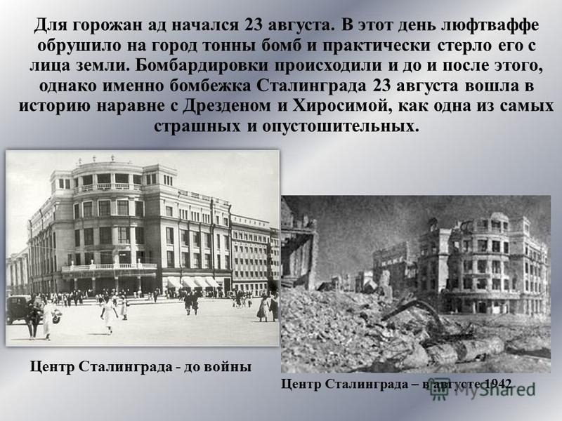 Для горожан ад начался 23 августа. В этот день люфтваффе обрушило на город тонны бомб и практически стерло его с лица земли. Бомбардировки происходили и до и после этого, однако именно бомбежка Сталинграда 23 августа вошла в историю наравне с Дрезден