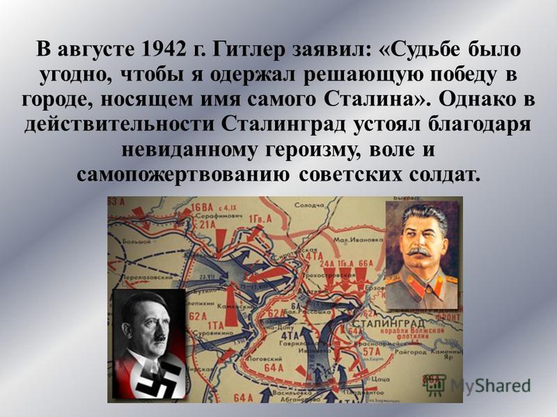 В августе 1942 г. Гитлер заявил: «Судьбе было угодно, чтобы я одержал решающую победу в городе, носящем имя самого Сталина». Однако в действительности Сталинград устоял благодаря невиданному героизму, воле и самопожертвованию советских солдат.