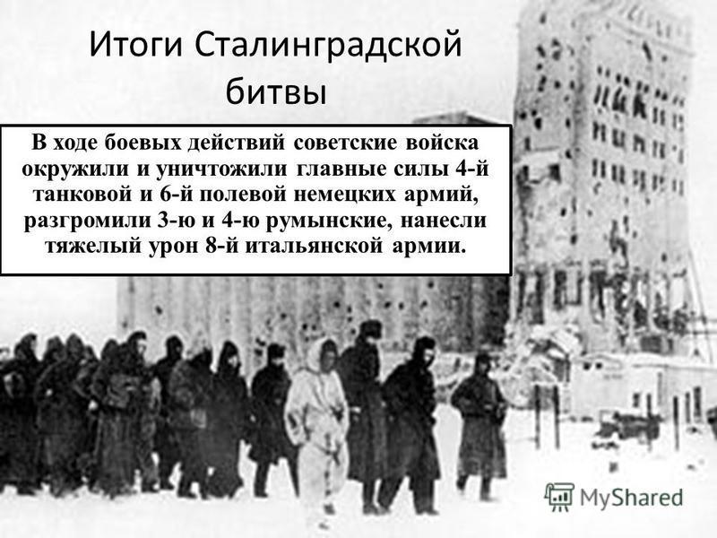 Итоги Сталинградской битвы В ходе боевых действий советские войска окружили и уничтожили главные силы 4-й танковой и 6-й полевой немецких армий, разгромили 3-ю и 4-ю румынские, нанесли тяжелый урон 8-й итальянской армии.