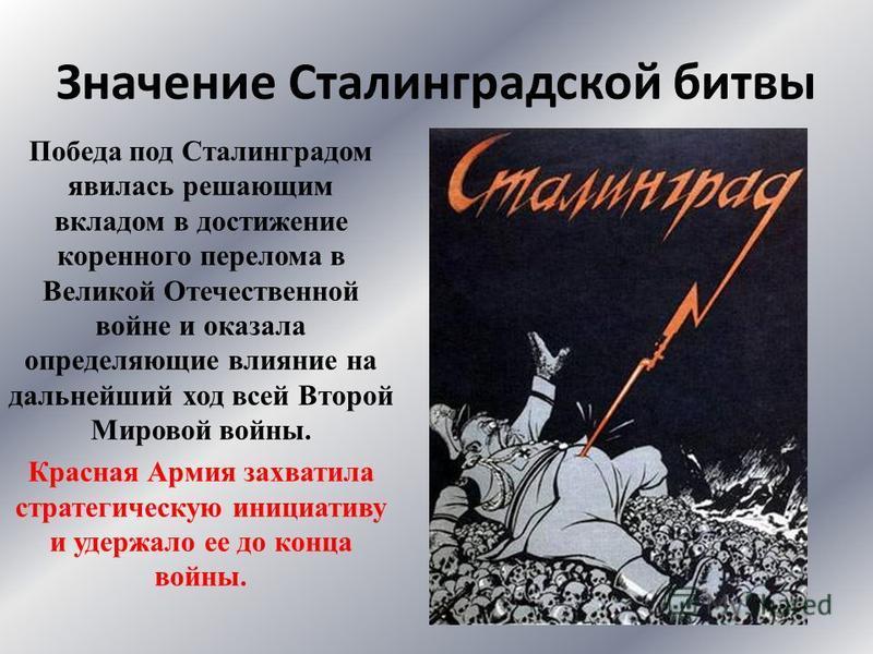 Значение Сталинградской битвы Победа под Сталинградом явилась решающим вкладом в достижение коренного перелома в Великой Отечественной войне и оказала определяющие влияние на дальнейший ход всей Второй Мировой войны. Красная Армия захватила стратегич