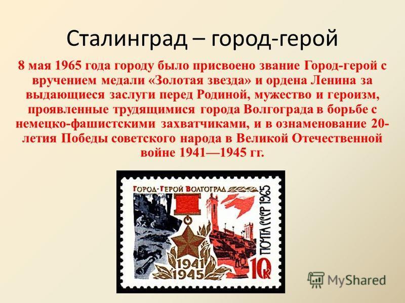 Сталинград – город-герой 8 мая 1965 года городу было присвоено звание Город-герой с вручением медали «Золотая звезда» и ордена Ленина за выдающиеся заслуги перед Родиной, мужество и героизм, проявленные трудящимися города Волгограда в борьбе с немецк