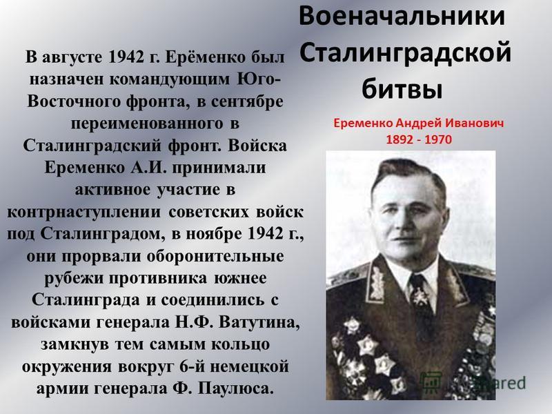 Военачальники Сталинградской битвы В августе 1942 г. Ерёменко был назначен командующим Юго- Восточного фронта, в сентябре переименованного в Сталинградский фронт. Войска Еременко А.И. принимали активное участие в контрнаступлении советских войск под