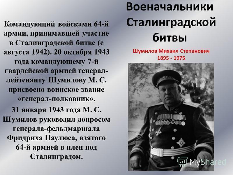 Военачальники Сталинградской битвы Командующий войсками 64-й армии, принимавшей участие в Сталинградской битве (с августа 1942). 20 октября 1943 года командующему 7-й гвардейской армией генерал- лейтенанту Шумилову М. С. присвоено воинское звание «ге