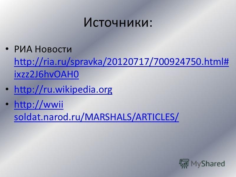 Источники: РИА Новости http://ria.ru/spravka/20120717/700924750.html# ixzz2J6hvOAH0 http://ria.ru/spravka/20120717/700924750.html# ixzz2J6hvOAH0 http://ru.wikipedia.org http://wwii soldat.narod.ru/MARSHALS/ARTICLES/ http://wwii soldat.narod.ru/MARSHA