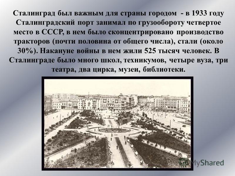 Сталинград был важным для страны городом - в 1933 году Сталинградский порт занимал по грузообороту четвертое место в СССР, в нем было сконцентрировано производство тракторов (почти половина от общего числа), стали (около 30%). Накануне войны в нем жи