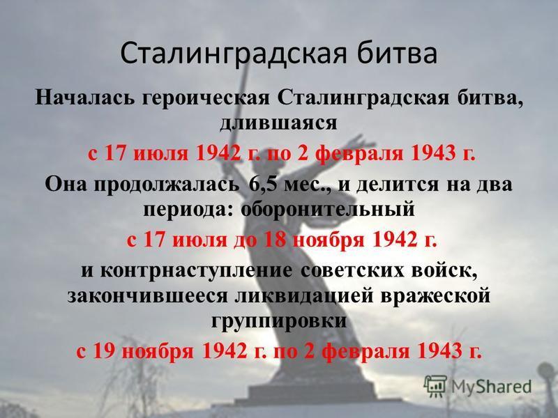 Сталинградская битва Началась героическая Сталинградская битва, длившаяся с 17 июля 1942 г. по 2 февраля 1943 г. Она продолжалась 6,5 мес., и делится на два периода: оборонительный с 17 июля до 18 ноября 1942 г. и контрнаступление советских войск, за