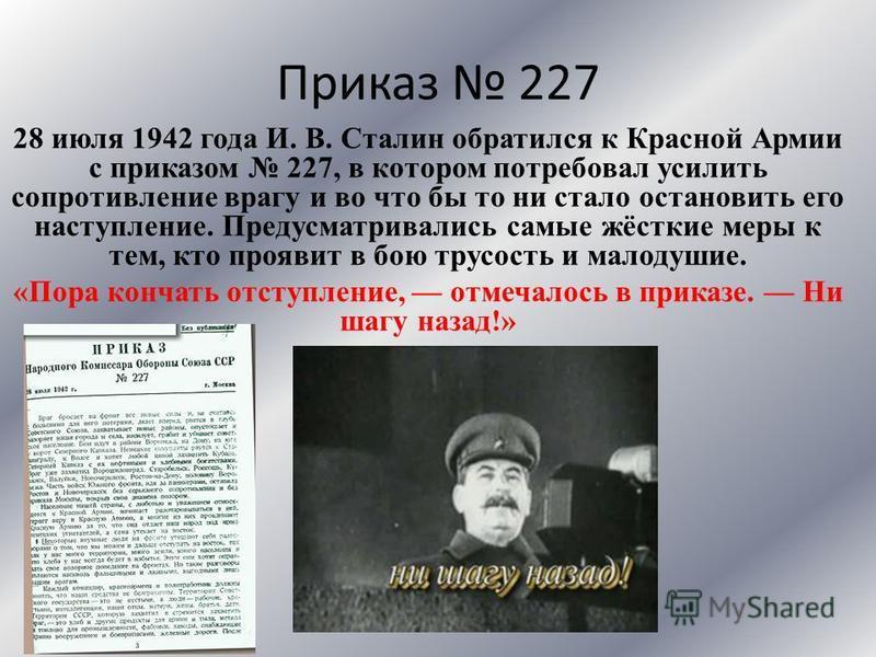 Приказ 227 28 июля 1942 года И. В. Сталин обратился к Красной Армии с приказом 227, в котором потребовал усилить сопротивление врагу и во что бы то ни стало остановить его наступление. Предусматривались самые жёсткие меры к тем, кто проявит в бою тру
