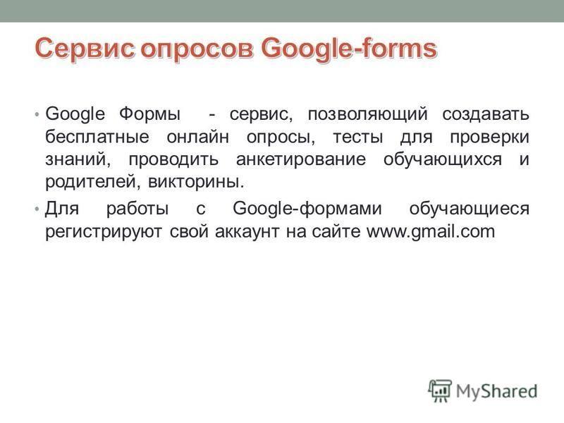 Google Формы - сервис, позволяющий создавать бесплатные онлайн опросы, тесты для проверки знаний, проводить анкетирование обучающихся и родителей, викторины. Для работы с Google-формами обучающиеся регистрируют свой аккаунт на сайте www.gmail.com