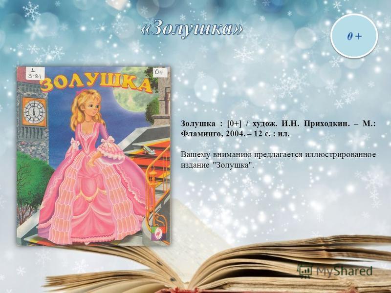 Золушка : [0+] / худож. И.Н. Приходкин. – М.: Фламинго, 2004. – 12 с. : ил. Вашему вниманию предлагается иллюстрированное издание Золушка.