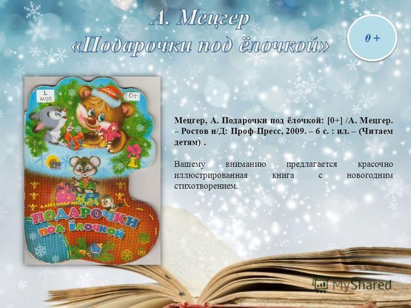 Мецгер, А. Подарочки под ёлочкой: [0+] /А. Мецгер. – Ростов н/Д: Проф-Пресс, 2009. – 6 с. : ил. – (Читаем детям). Вашему вниманию предлагается красочно иллюстрированная книга с новогодним стихотворением.