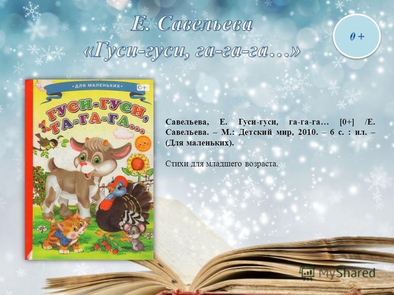 Савельева, Е. Гуси-гуси, га-га-га… [0+] /Е. Савельева. – М.: Детский мир, 2010. – 6 с. : ил. – (Для маленьких). Стихи для младшего возраста.